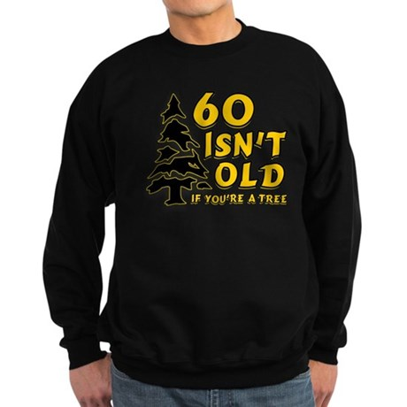 60 Isn't Old, If You're A Tree Sweatshirt (dark)