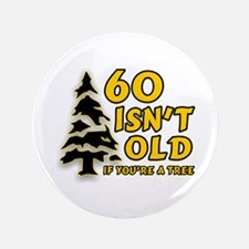 "60 Isn't Old, If You're A Tree 3.5"" Button"