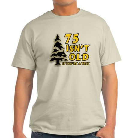 75 Isn't Old, If You're A Tree Light T-Shirt