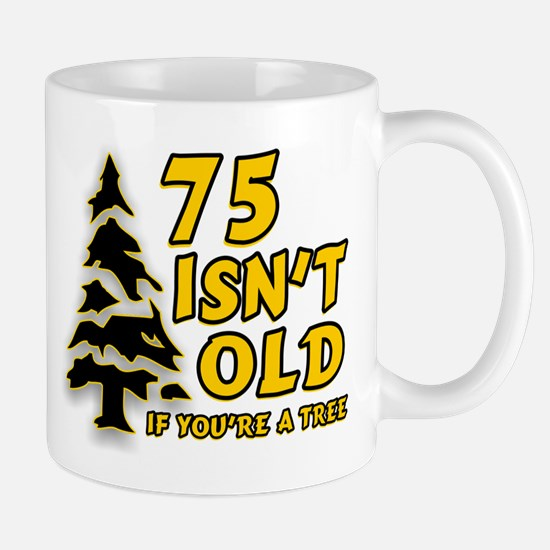 75 Isn't Old, If You're A Tree Mug