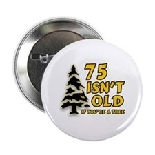 """75 Isn't Old, If You're A Tree 2.25"""" Button"""