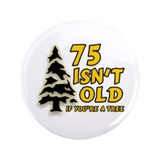 "75 Isn't Old, If You're A Tree 3.5"" Button"