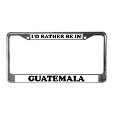 Rather be in Guatemala License Plate Frame