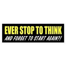 Ever Stop To Think Bumper Sticker