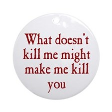 What Doesn't Kill Me Ornament (Round)