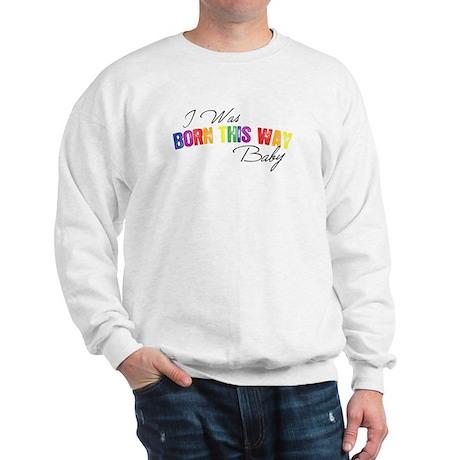 I Was Born This Way Sweatshirt