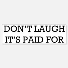 """Don't Laugh. It's Paid For"" Bumper Stic"