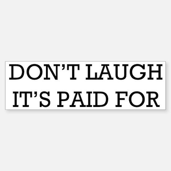 """""""Don't Laugh. It's Paid For"""" Bumper Stic"""