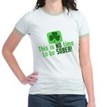 This is no time to be SOBER Jr. Ringer T-Shirt