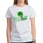 This is no time to be SOBER Women's T-Shirt