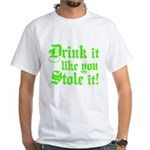 Drink it Like You Stole it White T-Shirt