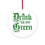 Drink 'til yer Green Ornament (Round)