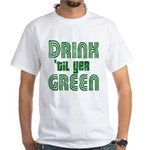 Drink Until You're Green White T-Shirt