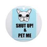 SHUT UP AND PET ME Ornament (Round)