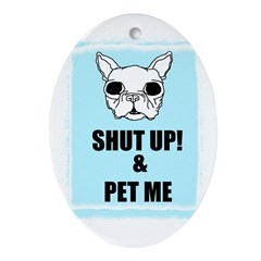 SHUT UP AND PET ME Oval Ornament