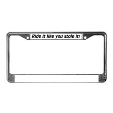 Ride it like you stole it! License Plate Frame