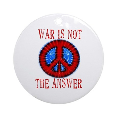 War is NOT The Answer Ornament (Round)