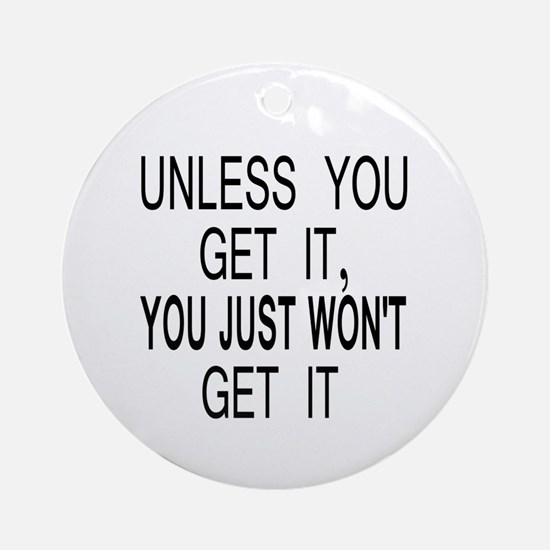 Unless You Get it Ornament (Round)