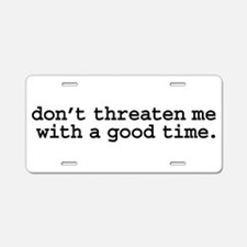 don't threaten me with a good Aluminum License Pla