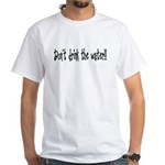 Don't drink the water White T-Shirt