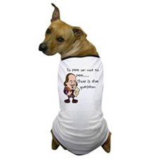 TO PEE OR NOT TO PEE Dog T-Shirt