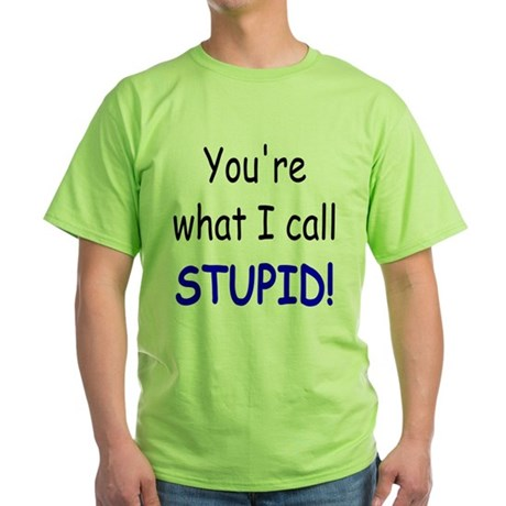 What I call stupid Green T-Shirt