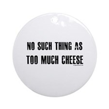No such thing as too much cheese Ornament (Round)