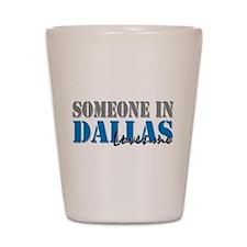 Someone in Dallas Shot Glass
