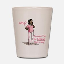 Why? Because I'm the Nurse Shot Glass