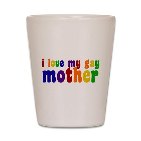 I Love My Gay Mother Shot Glass