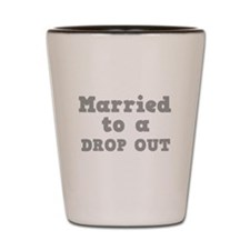 Married to a Dropout Shot Glass