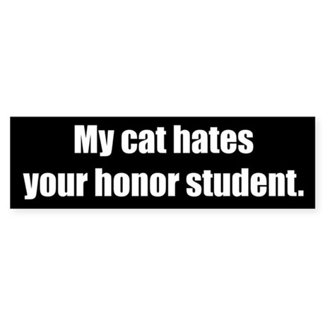My cat hates your honor student (Bumper Sticker)