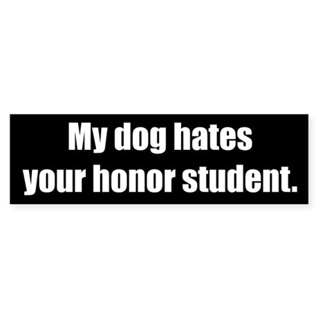 My dog hates your honor student (Bumper Sticker)