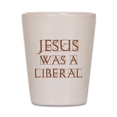 Jesus Was a Liberal Shot Glass