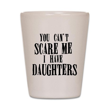 You Can't Scare Me - Daughters Shot Glass