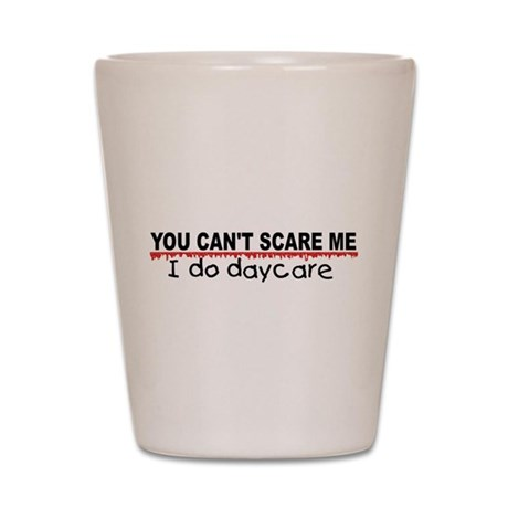 You Can't Scare Me...Daycare Shot Glass