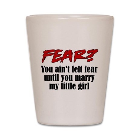 Fear? Marry My Little Girl Shot Glass