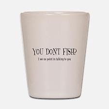 You Don't Fish? Shot Glass