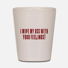 I wipe my ass with your feeli Shot Glass