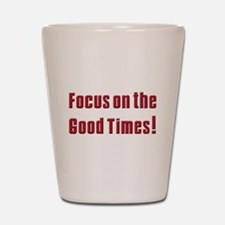 Focus on the Good times Shot Glass