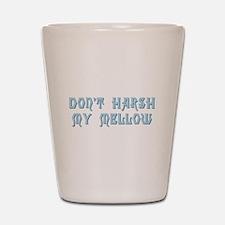 Don't Harsh My Mellow Shot Glass