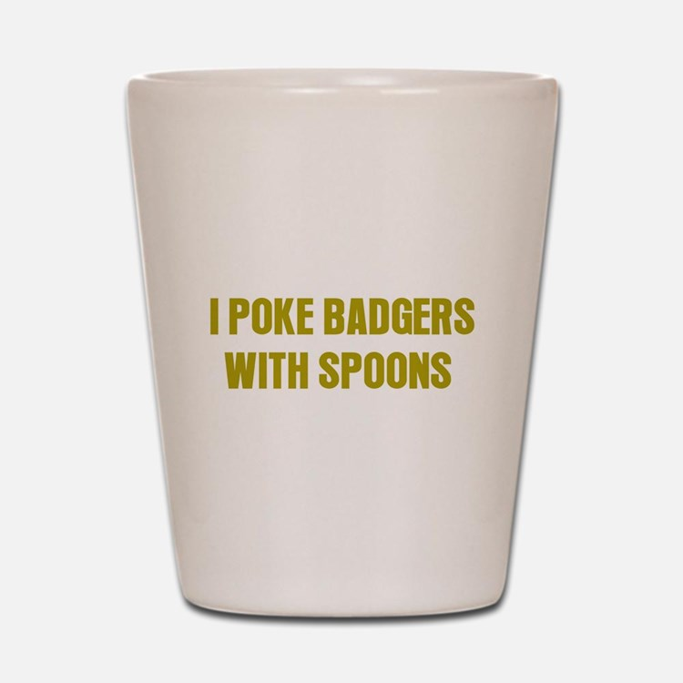 I Poke Badgers with Spoons Shot Glass