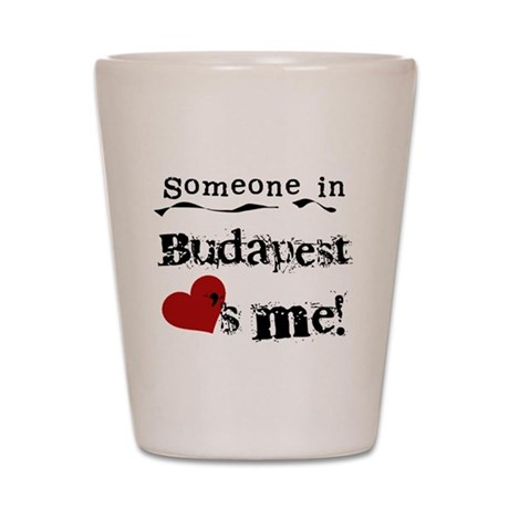 Someone in Budapest Shot Glass