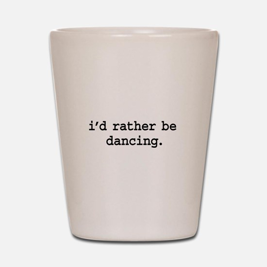 i'd rather be dancing. Shot Glass