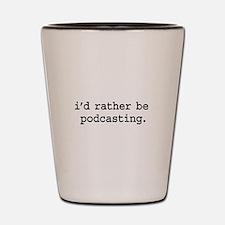 i'd rather be podcasting. Shot Glass