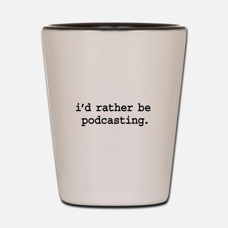 i'd rather be podcasting. Shot Glass