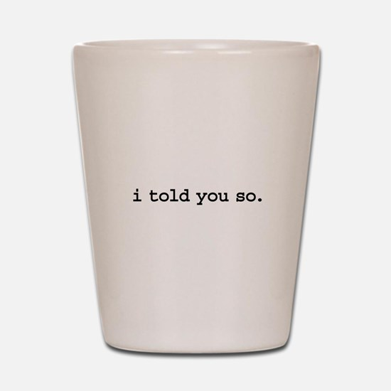 i told you so. Shot Glass