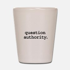 question authority. Shot Glass