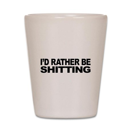 I'd Rather Be Shitting Shot Glass