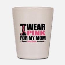 I Wear Pink For My Mom Shot Glass